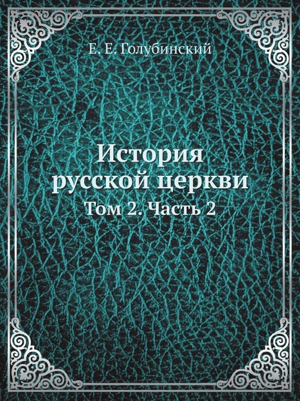 Е. Е. Голубинский История русской церкви. Том 2. Часть 2