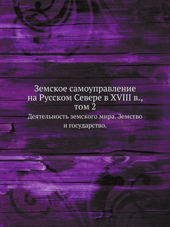 Неизвестный автор Земское самоуправление на Русском Севере в XVIII в., том 2. Деятельность земского мира. Земство и государство.