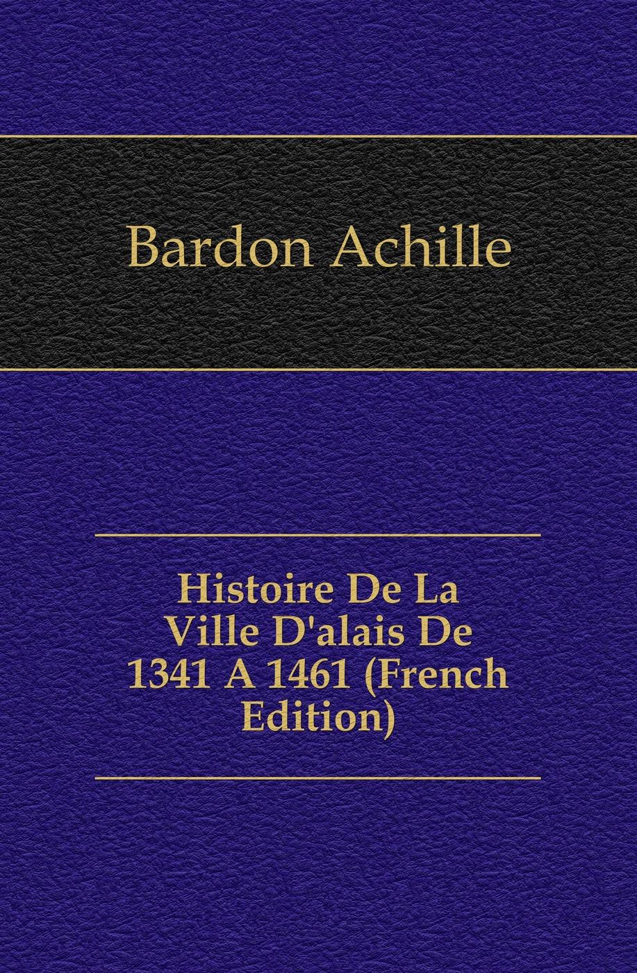 Bardon Achille Histoire De La Ville D'alais De 1341 A 1461 (French Edition) edmond michel histoire de la ville de brie comte robert volume 1 french edition