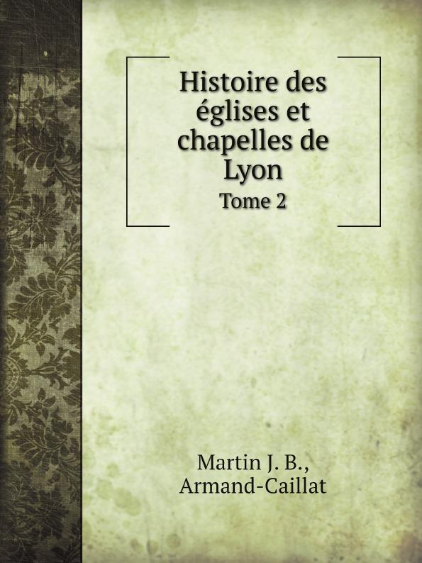 Martin J. B., Armand-Caillat Histoire des eglises et chapelles de Lyon. Tome 2 histoire de lyon