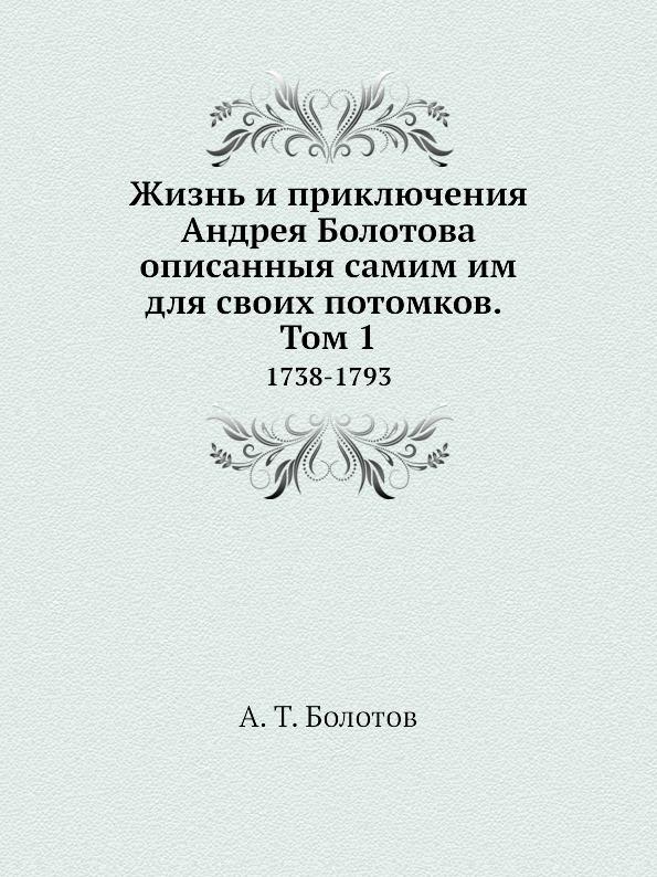 А. Т. Болотов Жизнь и приключения Андрея Болотова описанныя самим им для своих потомков. Том 1. 1738-1793