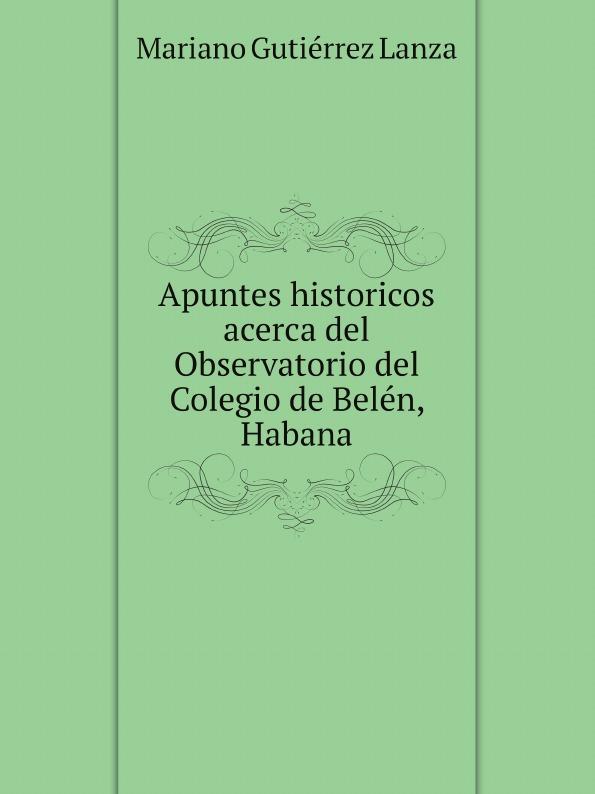 Mariano Gutiérrez Lanza Apuntes historicos acerca del Observatorio Colegio de Belen, Habana