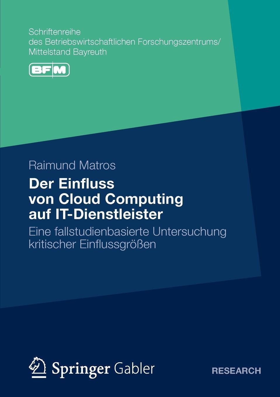 Der Einfluss von Cloud Computing auf IT-Dienstleister. Eine fallstudienbasierte Untersuchung kritischer Einflussgrossen. Raimund Matros
