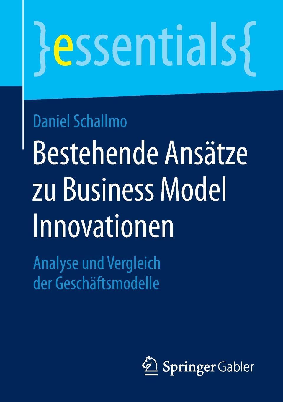 Daniel Schallmo. Bestehende Ansatze zu Business Model Innovationen. Analyse und Vergleich der Geschaftsmodelle