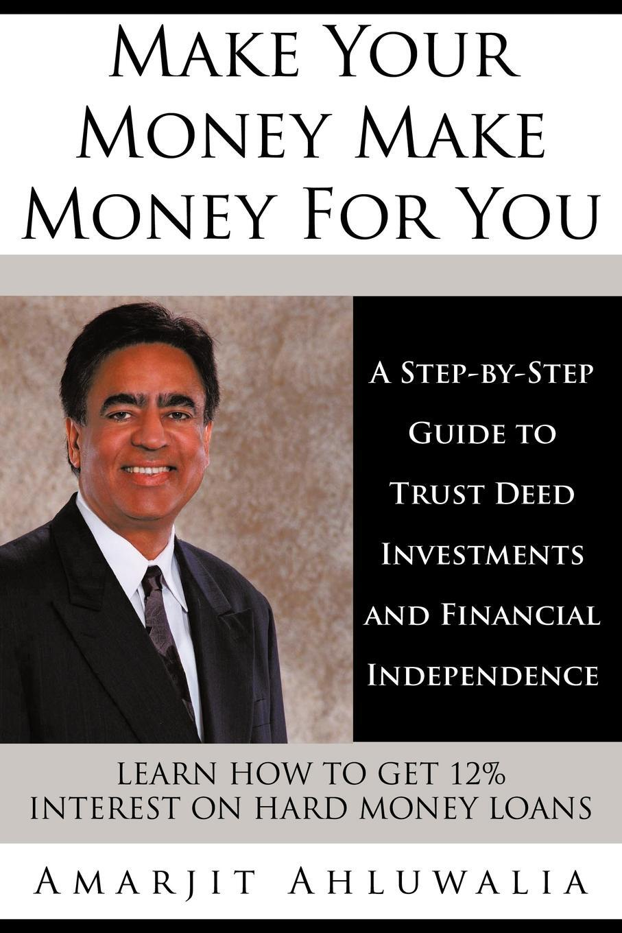 Make Your Money Make Money for You. A Step-By-Step Guide to Trust Deed Investments and Financial Independence