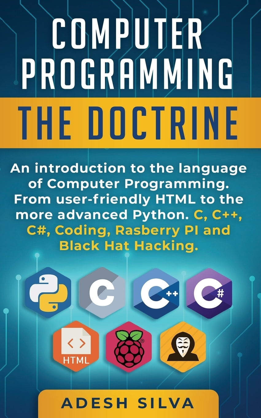 Adesh Silva. Computer Programming The Doctrine. An introduction to the language of computer programming. From user-friendly HTML to the more advanced Python. C, C++,C#, Coding, Rasberry PI and Black Hat Hacking