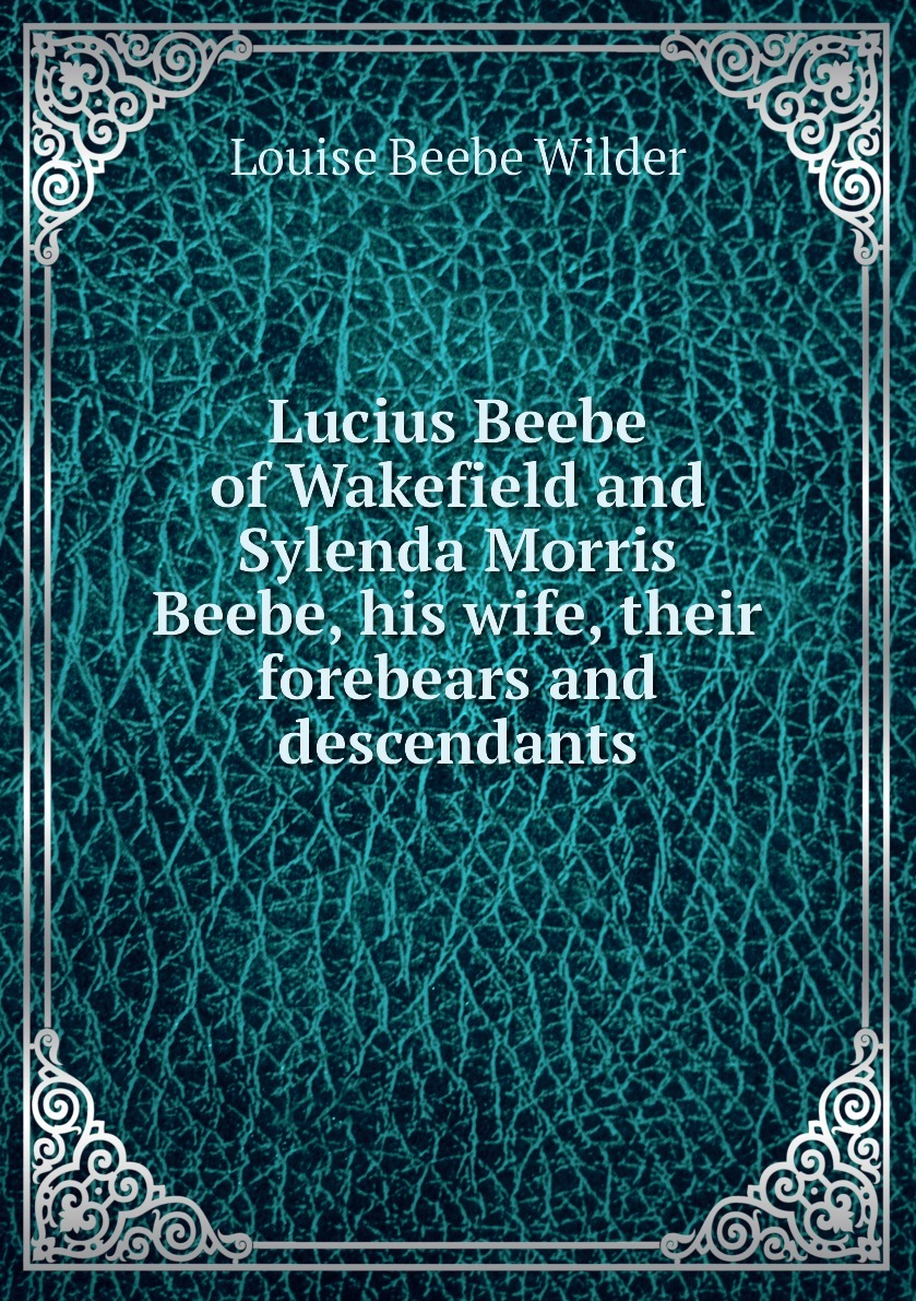 Lucius Beebe of Wakefield and Sylenda Morris Beebe, his wife, their forebears and descendants 9785883518682
