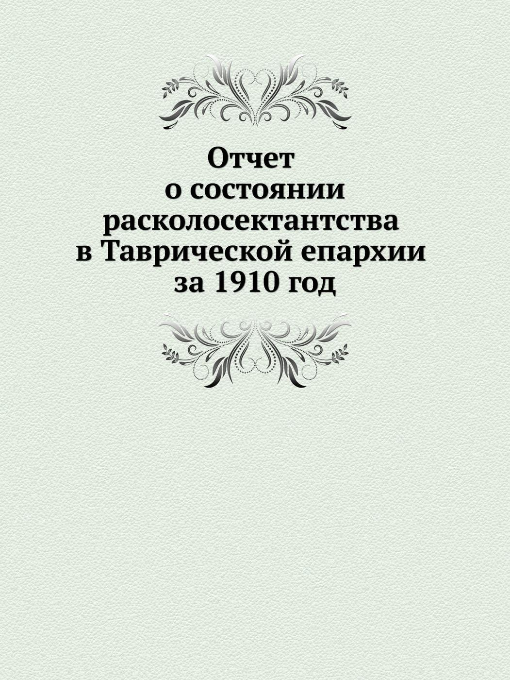 Отчет о состоянии расколосектантства в Таврической епархии за 1910 год 9785458140843