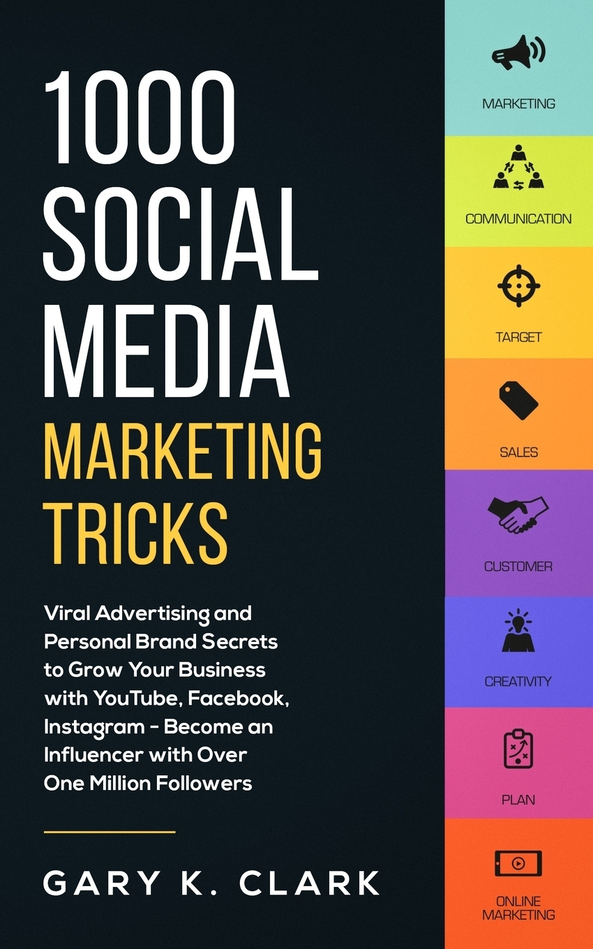 Gary K. Clark. 1000 Social Media Marketing Secrets. Viral Advertising and Personal Brand Secrets to Grow Your Business with YouTube, Facebook, Instagram - Become an Influencer with over One Million Followers