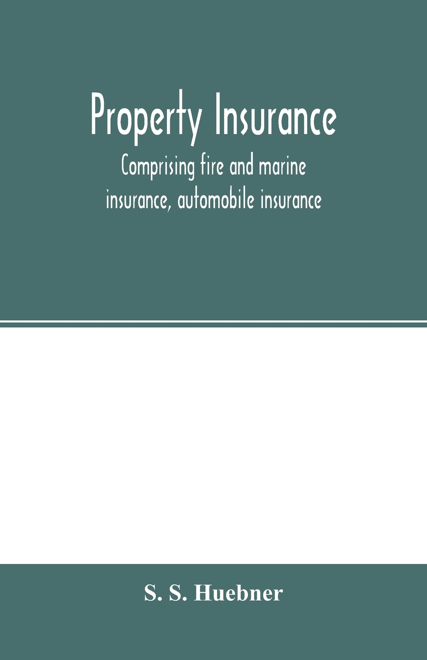 S. S. Huebner. Property insurance, comprising fire and marine insurance, automobile insurance, fidelity and surety bonding, title insurance, credit insurance, and miscellaneous forms of property insurance