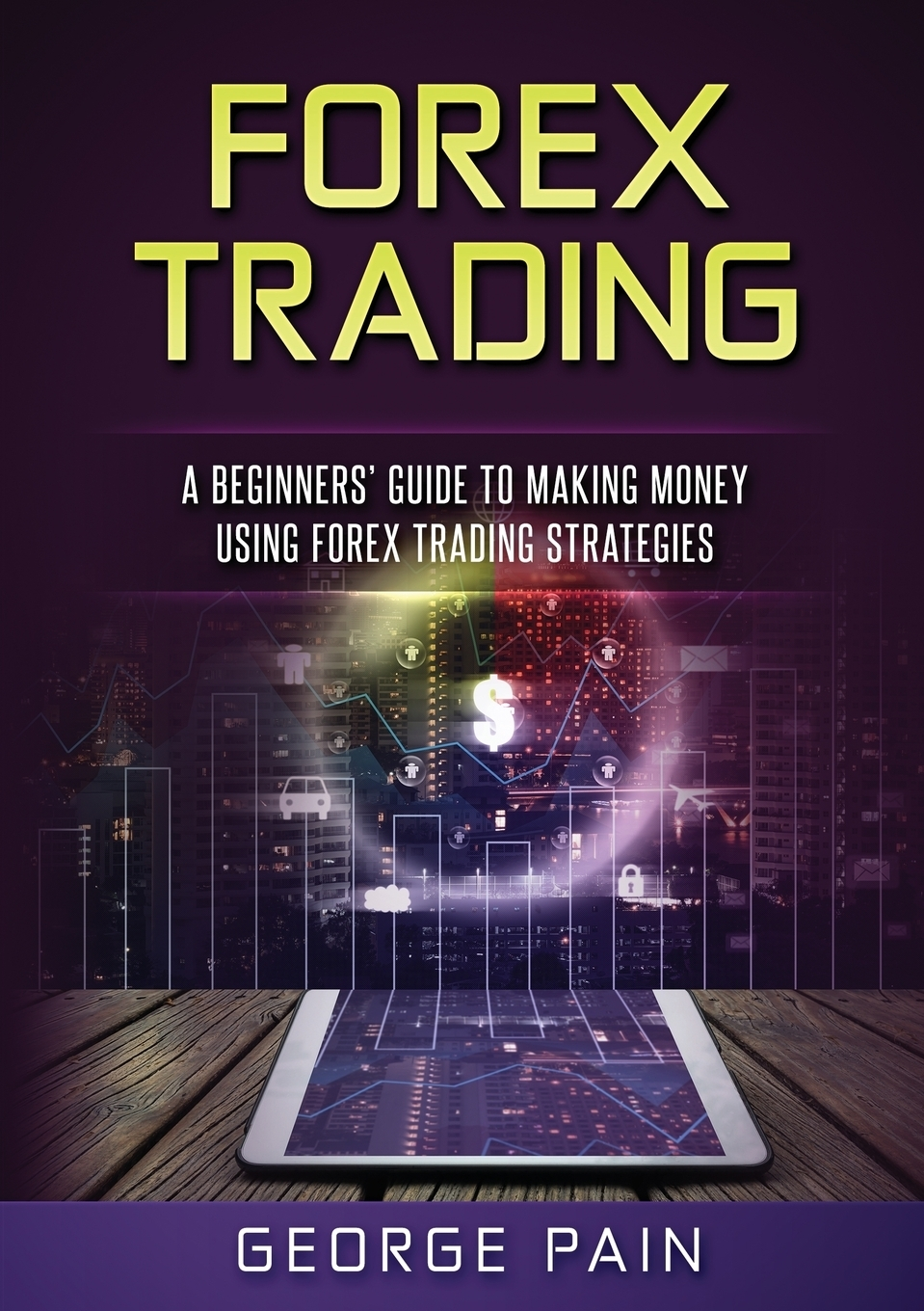 George Pain Forex Trading. A Beginners' Guide to making money using Forex Trading Strategies michael archer d getting started in forex trading strategies