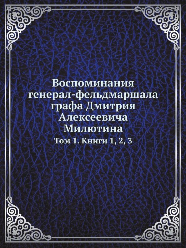 Д. А. Милютин Воспоминания генерал-фельдмаршала графа Дмитрия Алексеевича Милютина. Том 1. Книги 1, 2, 3