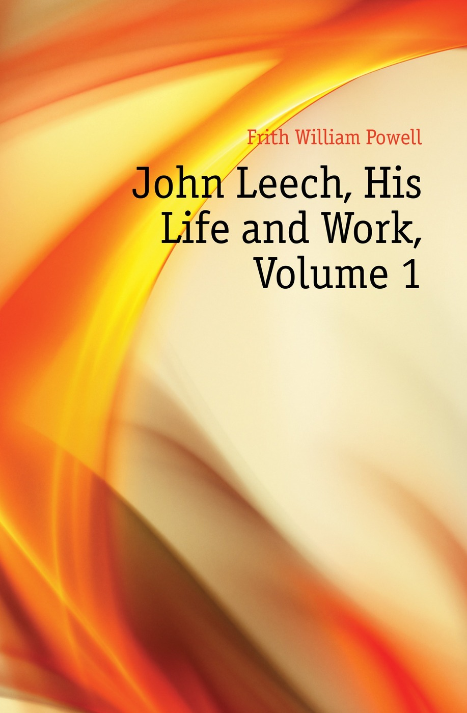 Frith William Powell John Leech, His Life and Work, Volume 1 frith william powell john leech his life and work vol 1 [of 2]