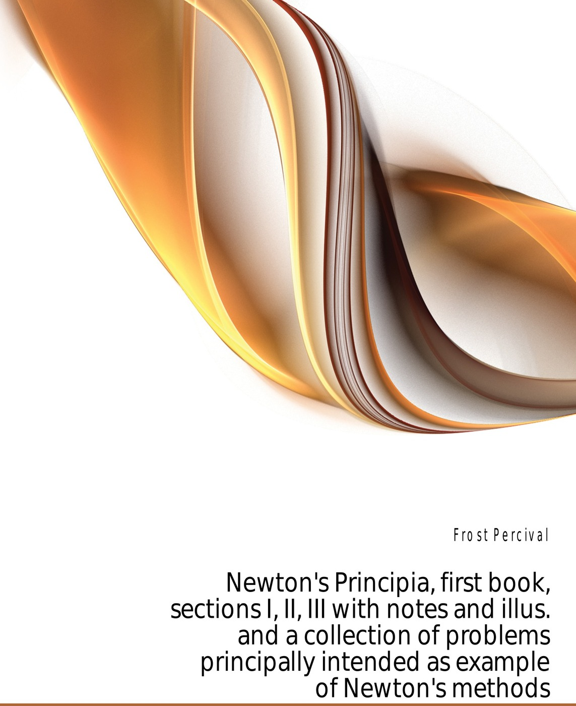 Фото - Frost Percival Newton's Principia, first book, sections I, II, III with notes and illus. and a collection of problems principally intended as example of Newton's methods percival frost a new latin verse book containing exercises with notes and intr remarks by p frost with key