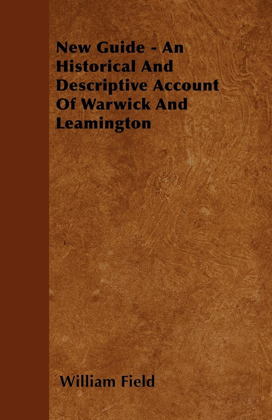 New Guide - An Historical And Descriptive Account Of Warwick And Leamington. William Field