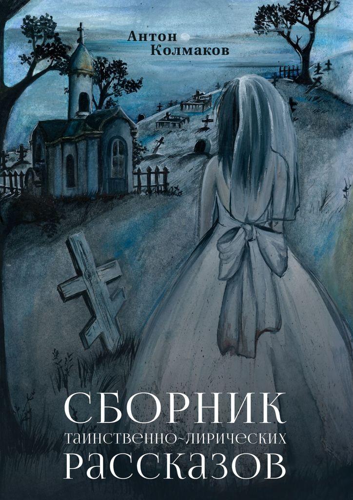 Антон Колмаков. Сборник таинственно-лирических рассказов