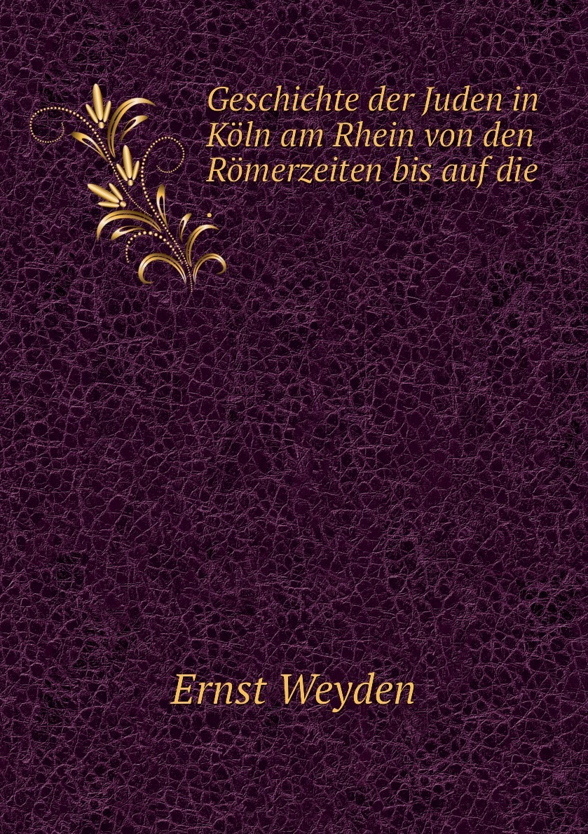 Geschichte der Juden in Koln am Rhein von den Romerzeiten bis auf die .