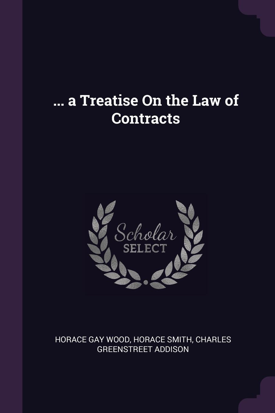 Horace Gay Wood, Horace Smith, Charles Greenstreet Addison. ... a Treatise On the Law of Contracts