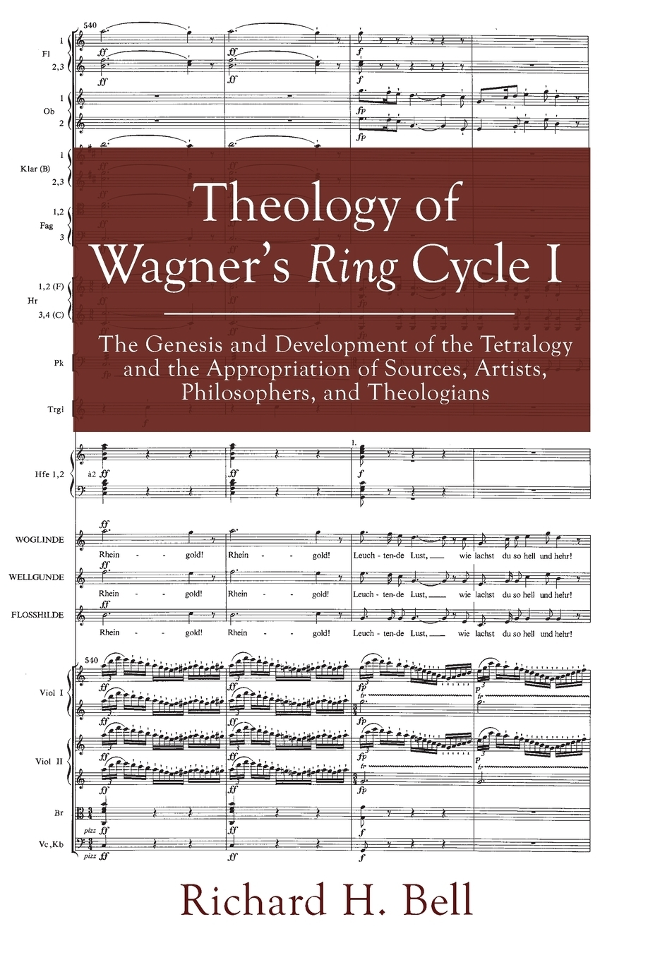 Richard H. Bell. Theology of Wagner's Ring Cycle I. The Genesis and Development of the Tetralogy and the Appropriation of Sources, Artists, Philosophers, and Theologians