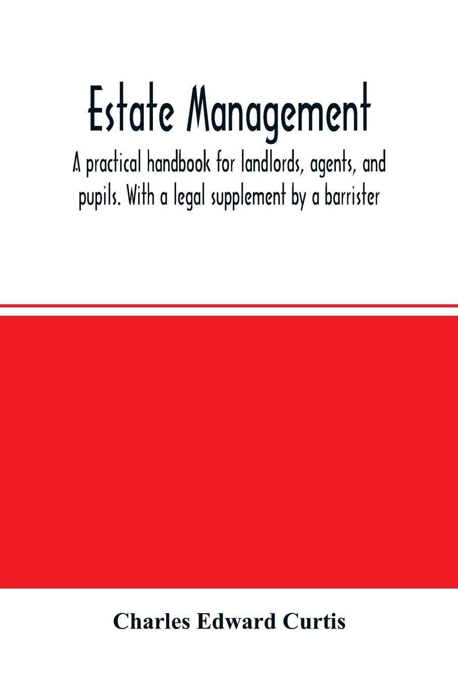 Charles Edward Curtis. Estate management. a practical handbook for landlords, agents, and pupils. With a legal supplement by a barrister