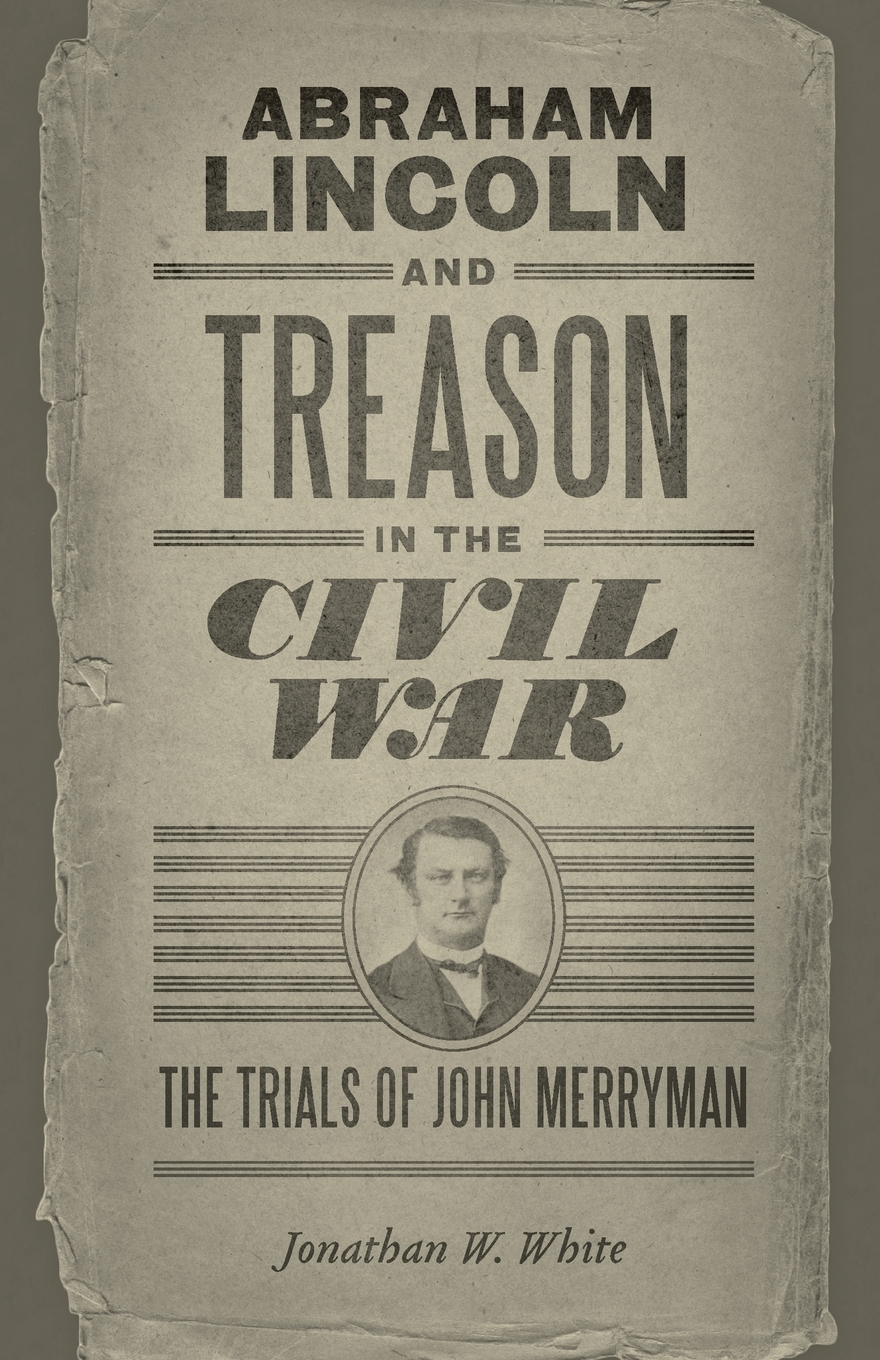 Jonathan W. White. Abraham Lincoln and Treason in the Civil War. The Trials of John Merryman