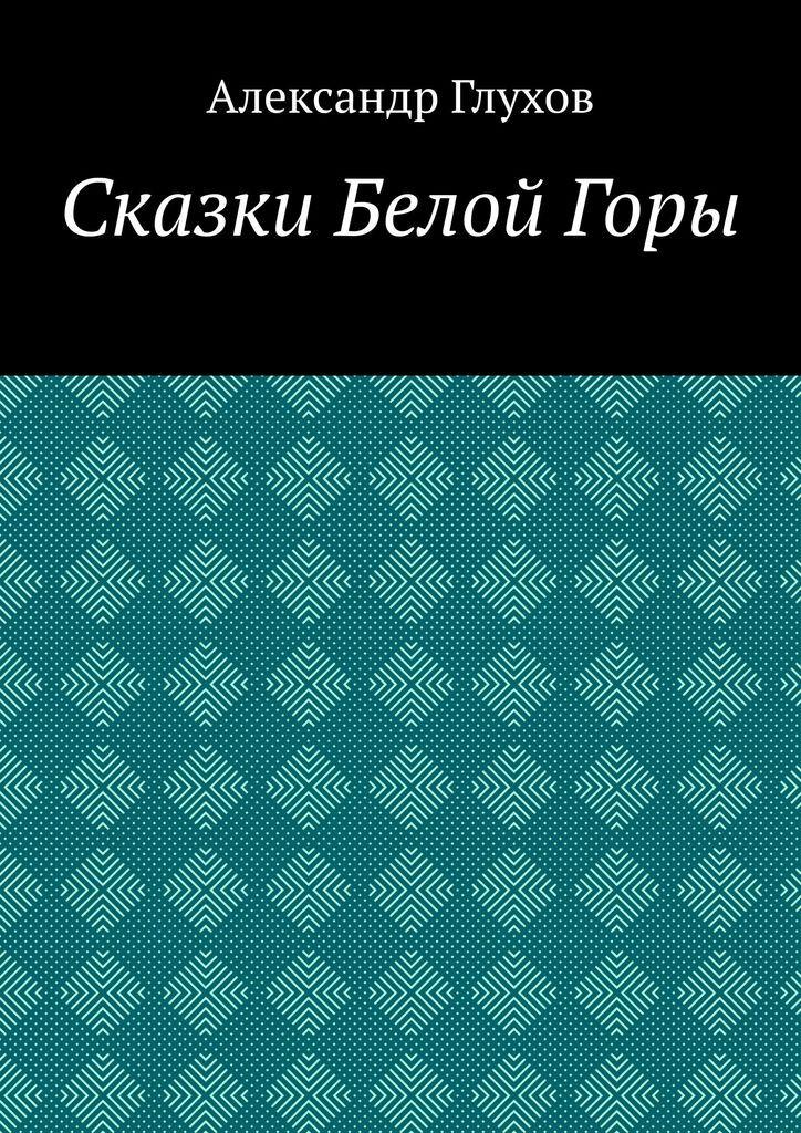 Александр Глухов. Сказки Белой Горы