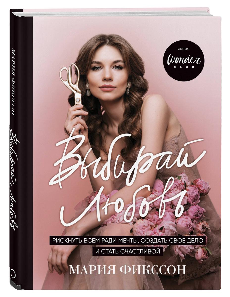 Выбирай любовь. Рискнуть всем ради мечты, создать свое дело и стать счастливой   Фикссон Мария Дмитриевна #1