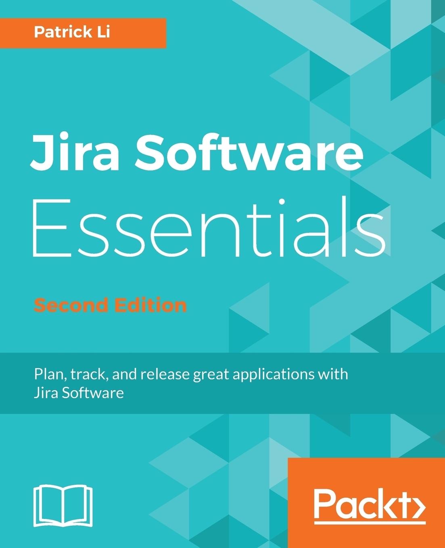 Patrick Li JIRA Software Essentials - Second Edition ravi sagar mastering jira 7 second edition