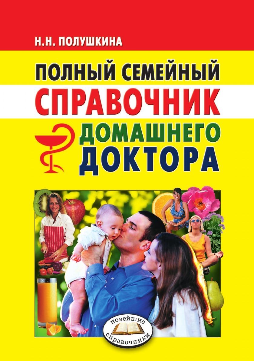 Н.Н. Полушкина Полный семейный справочник домашнего доктора. Новейшие справочники