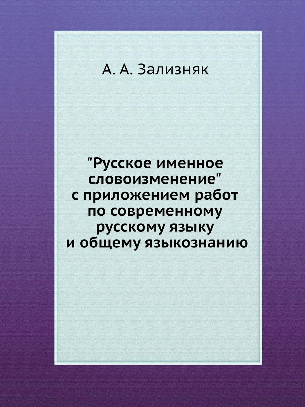 А.А. Зализняк Русское именное словоизменение с приложением работ по современному русскому языку и общему языкознанию