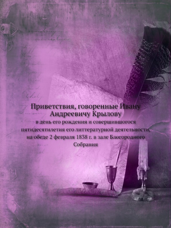 Неизвестный автор Приветствия, говоренные Ивану Андреевичу Крылову. в день его рождения и совершившогося пятидесятилетия его литтературной деятельности, на обеде 2 февраля 1838 г. в зале Блогородного Собрания
