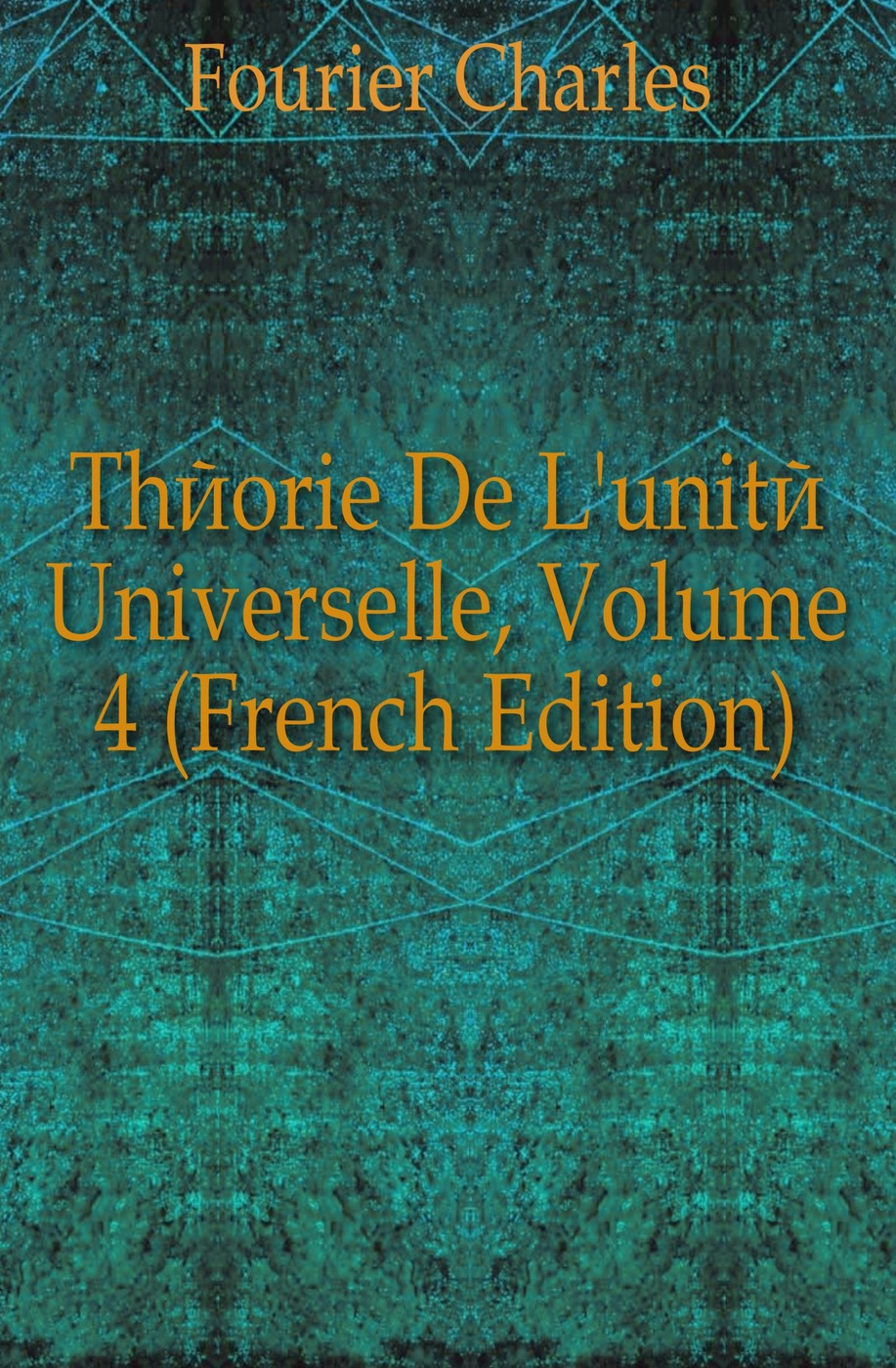 Fourier Charles Theorie De L'unite Universelle, Volume 4 (French Edition) charles blanc les beaux arts a l exposition universelle de 1878 french edition