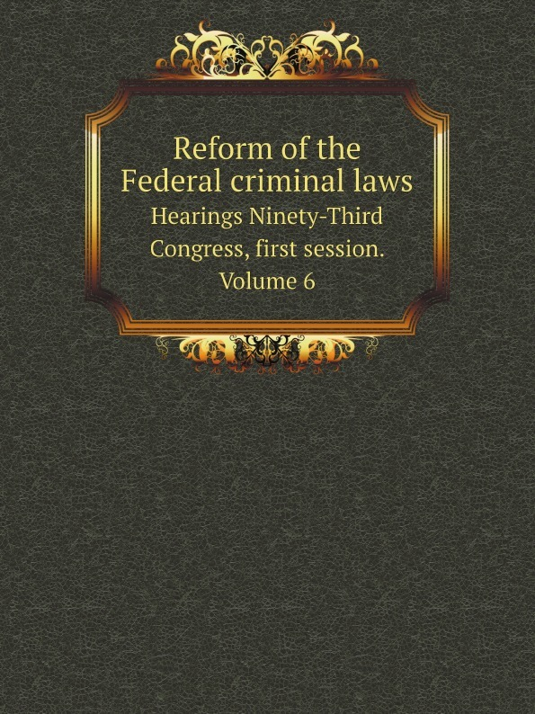 цена на United States. Congress. Senate. Committee on the Judiciary. Subcommittee on Criminal Laws and Procedures Reform of the Federal criminal laws. Hearings Ninety-Third Congress, first session. Volume 6