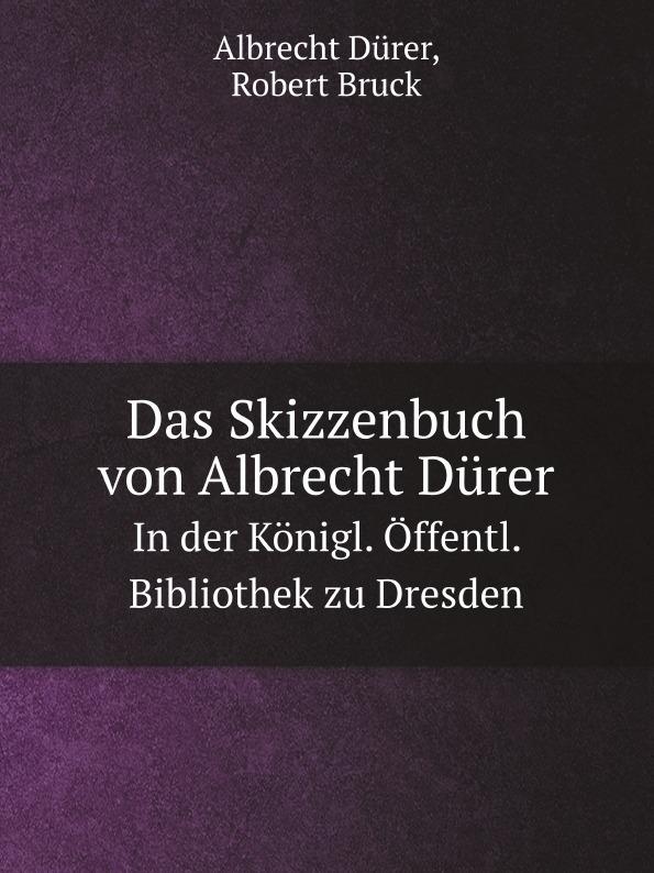 Albrecht Dürer, Robert Bruck Das Skizzenbuch von Albrecht Durer. In der Konigl. Offentl. Bibliothek zu Dresden a durer albrecht durers unterweisung der messung