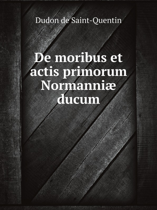 Dudon de Saint-Quentin De moribus et actis primorum Normanniæ ducum edmond de dynter chronica nobilissimorum ducum lotharingiae et brabantiae ac regum francorum auctore magistro edmundo de dynter in sex libros distincta