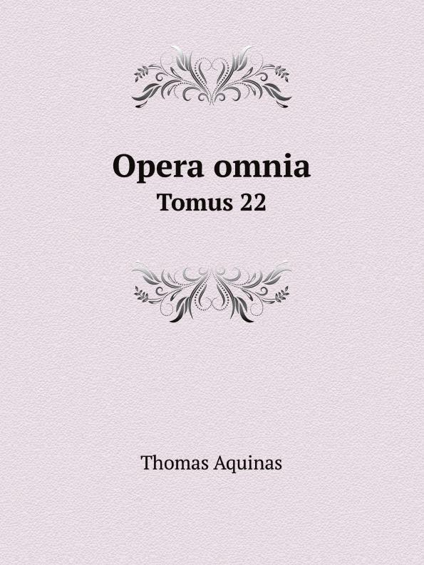 Thomas Aquinas Opera omnia. Tomus 22 thomas aquinas opera omnia iussu impensaque leonis xiii p m tomus 1