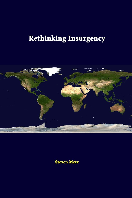 Strategic Studies Institute, Steven Metz. Rethinking Insurgency