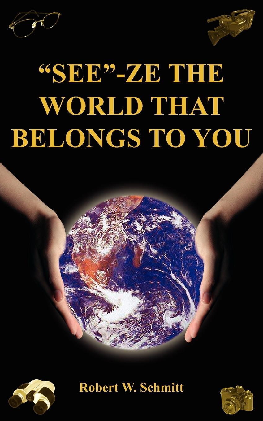 "Robert W. Schmitt. ""SEE""-ZE THE WORLD THAT BELONGS TO YOU. TRAVEL"