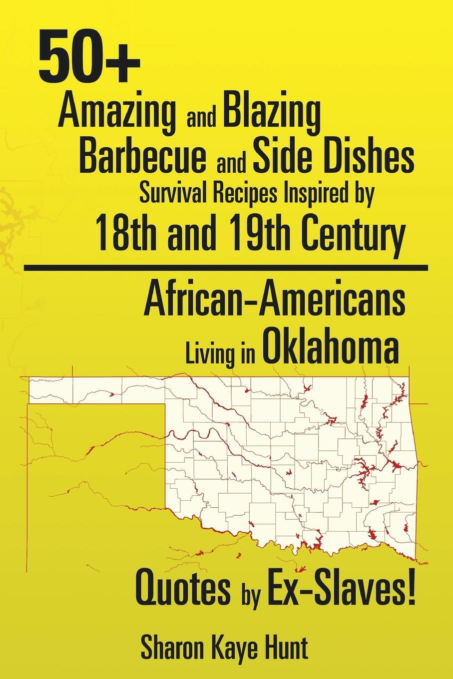 Книга 0+ Amazing and Blazing Barbeque and Side Dishes Survival Recipes Inspired by 18th and 19th Century African-Americans Living in Oklahoma Quotes by Ex-Slaves!. Sharon Kaye Hunt