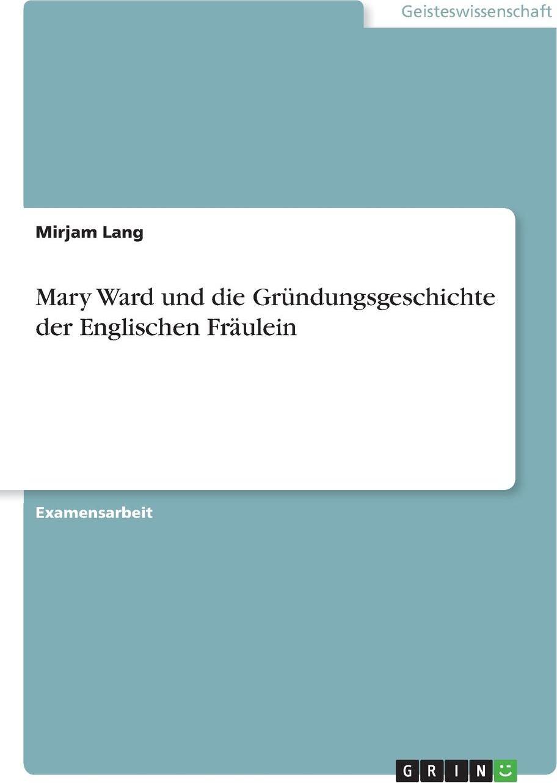 Mary Ward und die Grundungsgeschichte der Englischen Fraulein
