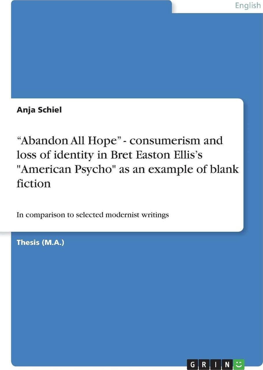 """Anja Schiel. """"Abandon All Hope"""" - consumerism and loss of identity in Bret Easton Ellis's """"American Psycho"""" as an example of blank fiction"""