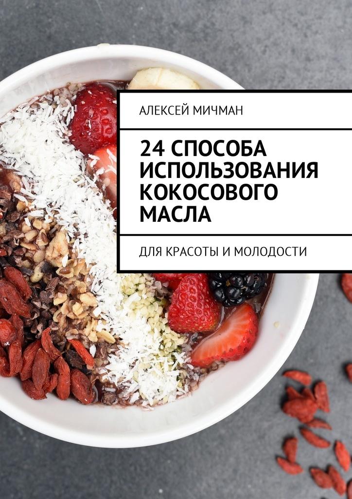 Алексей Мичман. 24 способа использования кокосового масла