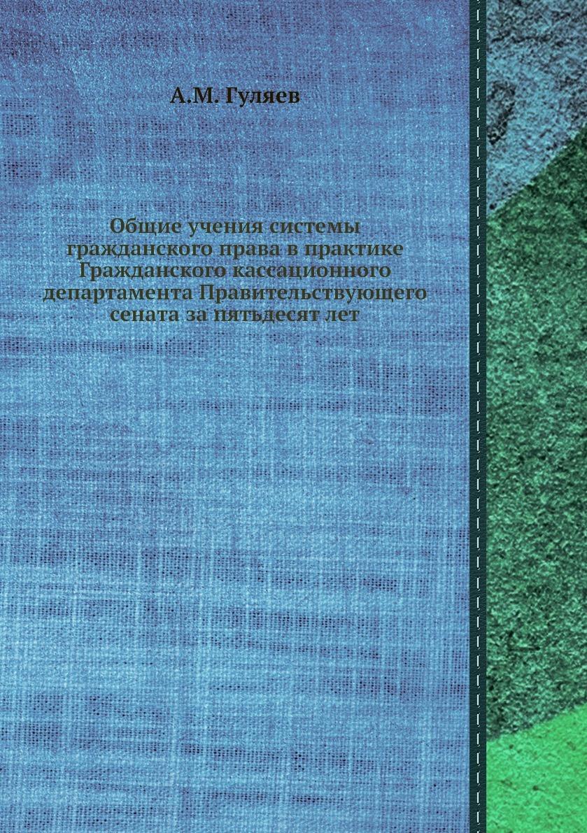 Общие учения системы гражданского права в практике Гражданского кассационного департамента Правительствующего сената за пятьдесят лет. А.М. Гуляев