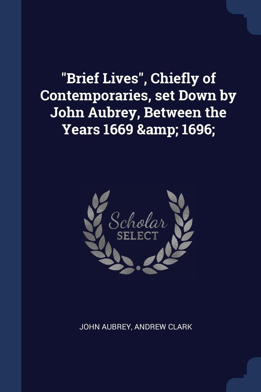 "John Aubrey, Andrew Clark. ""Brief Lives"", Chiefly of Contemporaries, set Down by John Aubrey, Between the Years 1669 & 1696;"