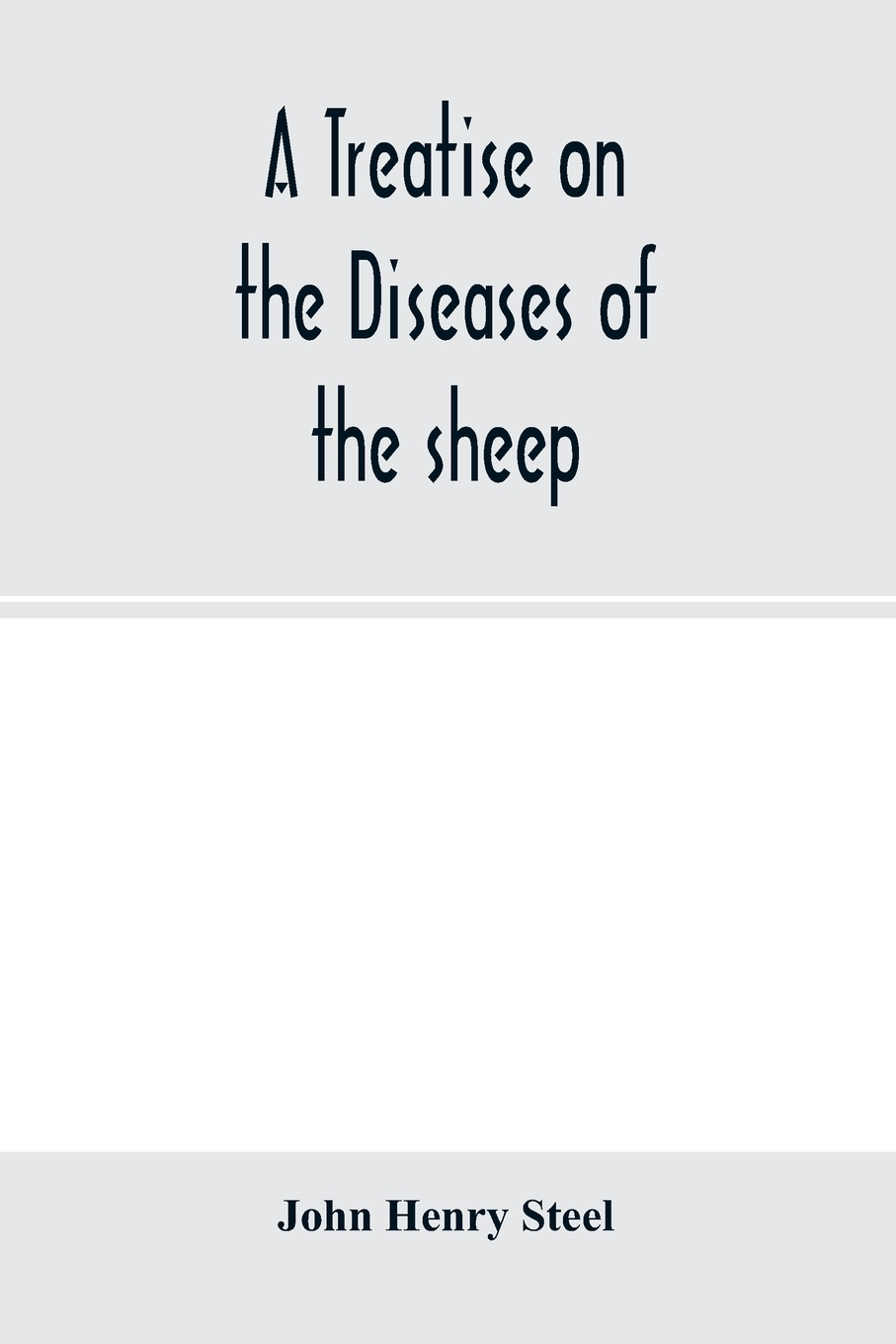 John Henry Steel. A treatise on the diseases of the sheep; being a manual of ovine pathology. Especially adapted for the use of veterinary practitioners and students