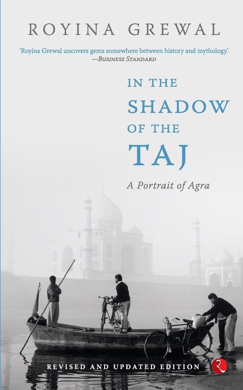 Royina Grewal. IN THE SHADOW OF THE TAJ. A Portrait of Agra