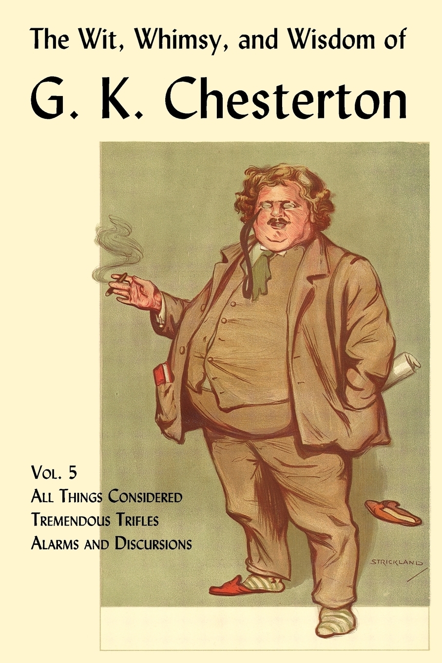G. K. Chesterton. The Wit, Whimsy, and Wisdom of G. K. Chesterton, Volume 5. All Things Considered, Tremendous Trifles, Alarms and Discursions