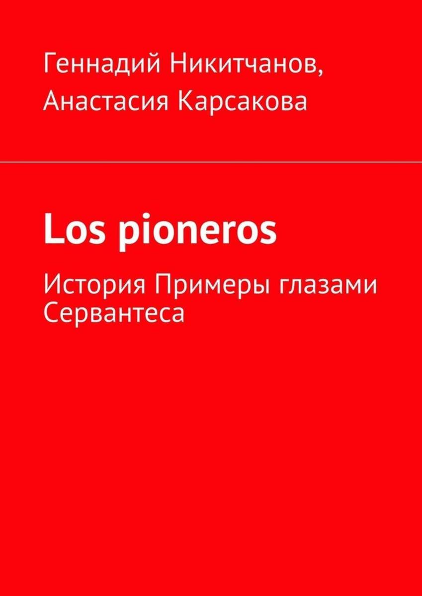 Los pioneros. История Примеры глазами Сервантеса | Никитчанов Геннадий Игоревич, Карсакова Анастасия #1