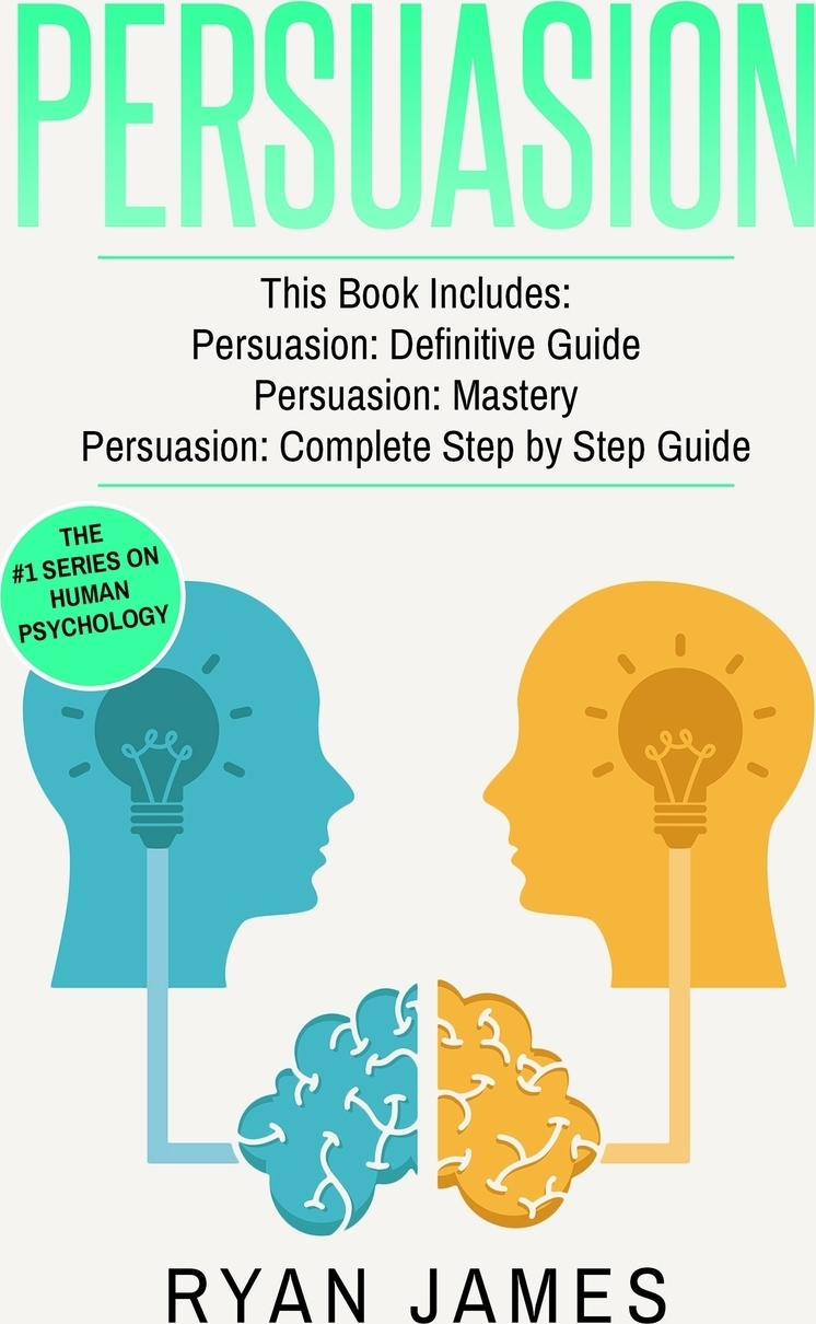 Ryan James Persuasion. 3 Manuscripts - Persuasion Definitive Guide, Persuasion Mastery, Persuasion Complete Step by Step Guide (Persuasion Series) (Volume 4) robert levine the power of persuasion how we re bought and sold