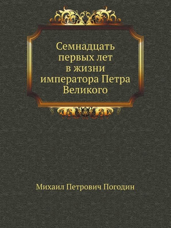 М.П. Погодин Семнадцать первых лет в жизни императора Петра Великого